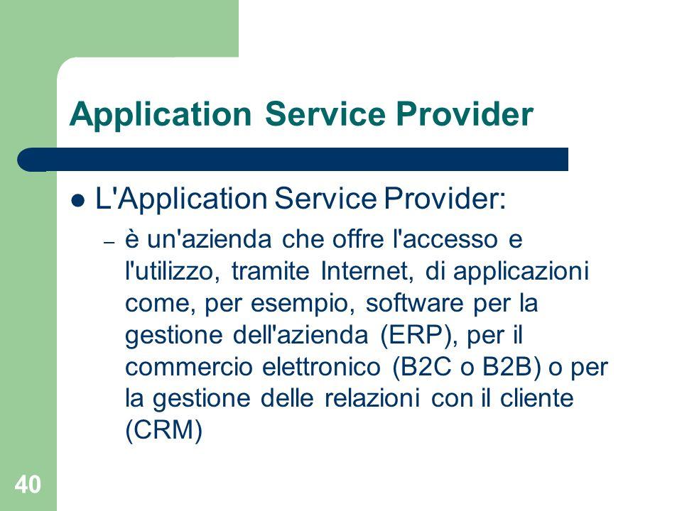 40 Application Service Provider L Application Service Provider: – è un azienda che offre l accesso e l utilizzo, tramite Internet, di applicazioni come, per esempio, software per la gestione dell azienda (ERP), per il commercio elettronico (B2C o B2B) o per la gestione delle relazioni con il cliente (CRM)