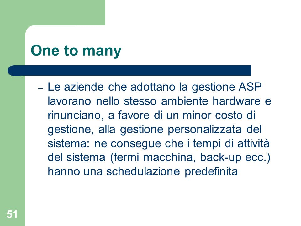 51 One to many – Le aziende che adottano la gestione ASP lavorano nello stesso ambiente hardware e rinunciano, a favore di un minor costo di gestione, alla gestione personalizzata del sistema: ne consegue che i tempi di attività del sistema (fermi macchina, back-up ecc.) hanno una schedulazione predefinita