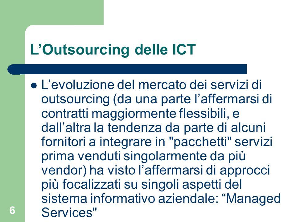 6 LOutsourcing delle ICT Levoluzione del mercato dei servizi di outsourcing (da una parte laffermarsi di contratti maggiormente flessibili, e dallaltra la tendenza da parte di alcuni fornitori a integrare in pacchetti servizi prima venduti singolarmente da più vendor) ha visto laffermarsi di approcci più focalizzati su singoli aspetti del sistema informativo aziendale: Managed Services