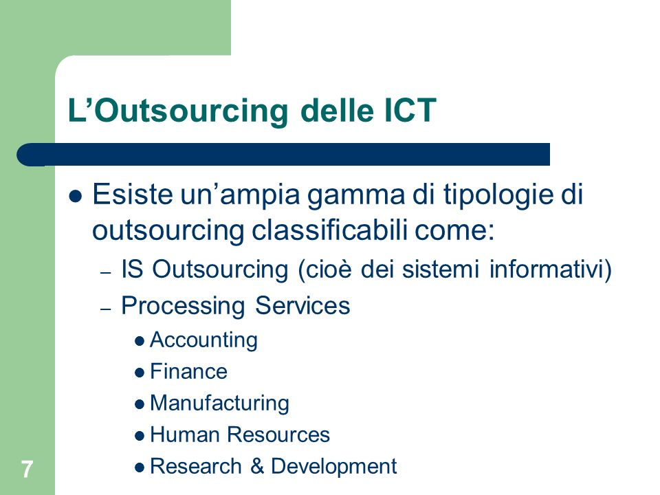 7 LOutsourcing delle ICT Esiste unampia gamma di tipologie di outsourcing classificabili come: – IS Outsourcing (cioè dei sistemi informativi) – Processing Services Accounting Finance Manufacturing Human Resources Research & Development