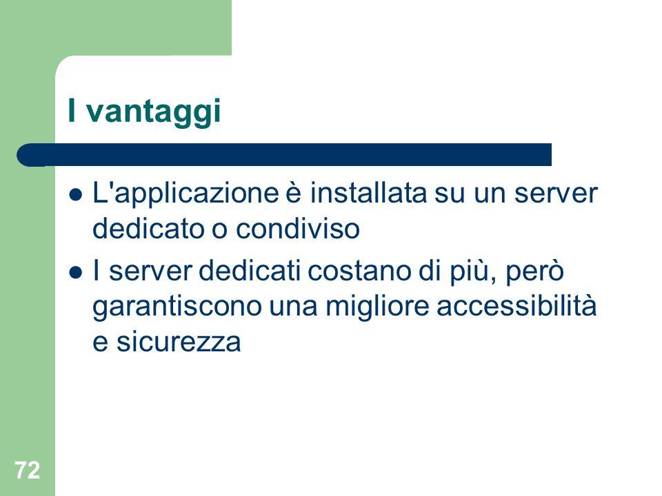72 I vantaggi L applicazione è installata su un server dedicato o condiviso I server dedicati costano di più, però garantiscono una migliore accessibilità e sicurezza
