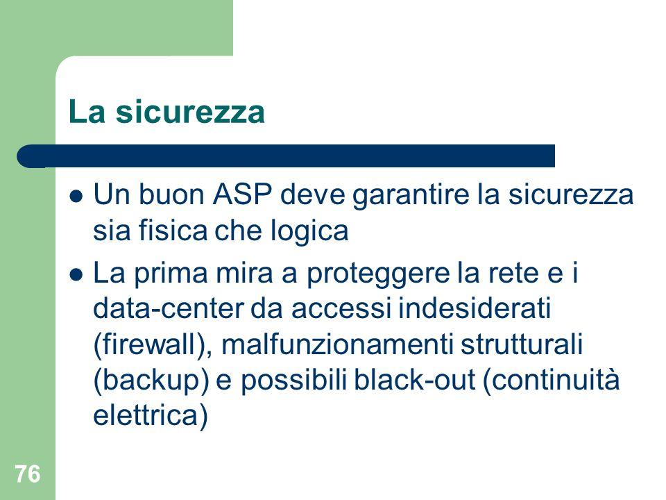 76 La sicurezza Un buon ASP deve garantire la sicurezza sia fisica che logica La prima mira a proteggere la rete e i data-center da accessi indesiderati (firewall), malfunzionamenti strutturali (backup) e possibili black-out (continuità elettrica)