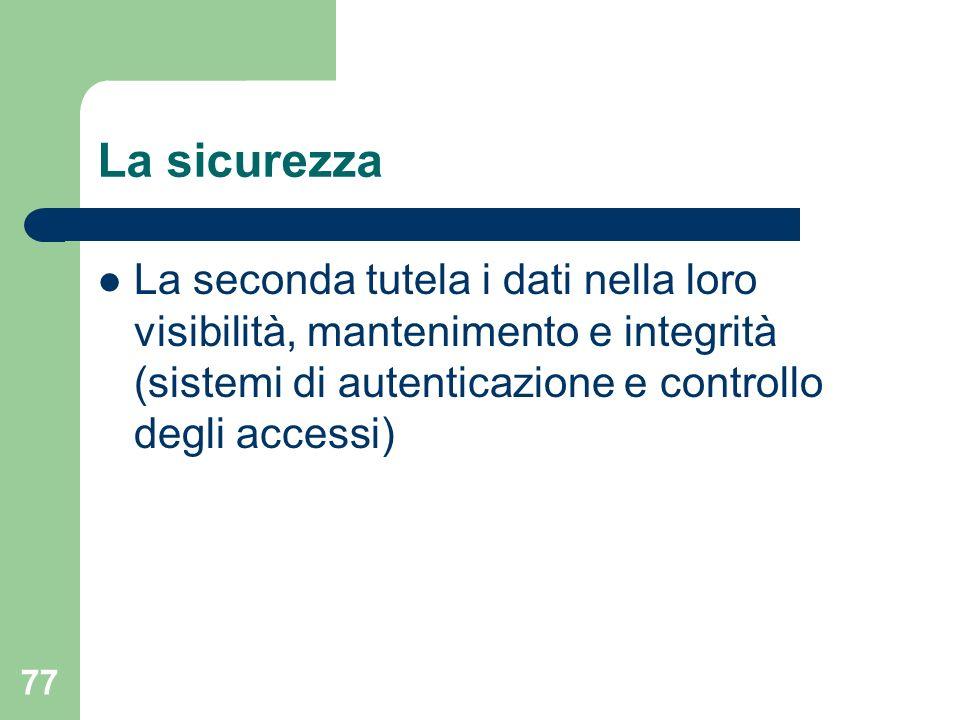 77 La sicurezza La seconda tutela i dati nella loro visibilità, mantenimento e integrità (sistemi di autenticazione e controllo degli accessi)