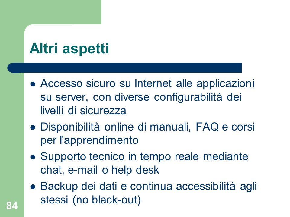 84 Altri aspetti Accesso sicuro su Internet alle applicazioni su server, con diverse configurabilità dei livelli di sicurezza Disponibilità online di manuali, FAQ e corsi per l apprendimento Supporto tecnico in tempo reale mediante chat,  o help desk Backup dei dati e continua accessibilità agli stessi (no black-out)