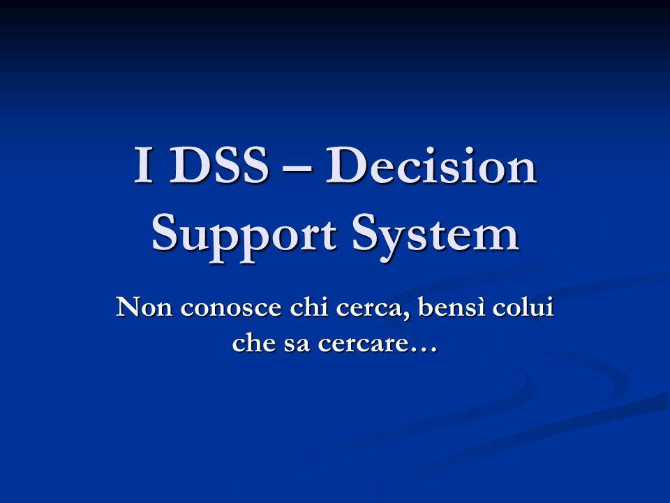 I DSS – Decision Support System Non conosce chi cerca, bensì colui che sa cercare…