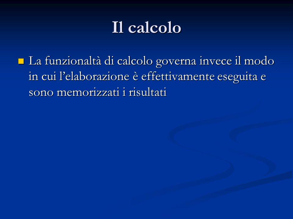 Il calcolo La funzionaltà di calcolo governa invece il modo in cui lelaborazione è effettivamente eseguita e sono memorizzati i risultati La funzional