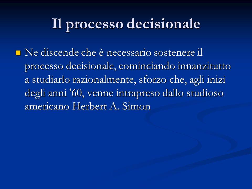 Il processo decisionale Ne discende che è necessario sostenere il processo decisionale, cominciando innanzitutto a studiarlo razionalmente, sforzo che