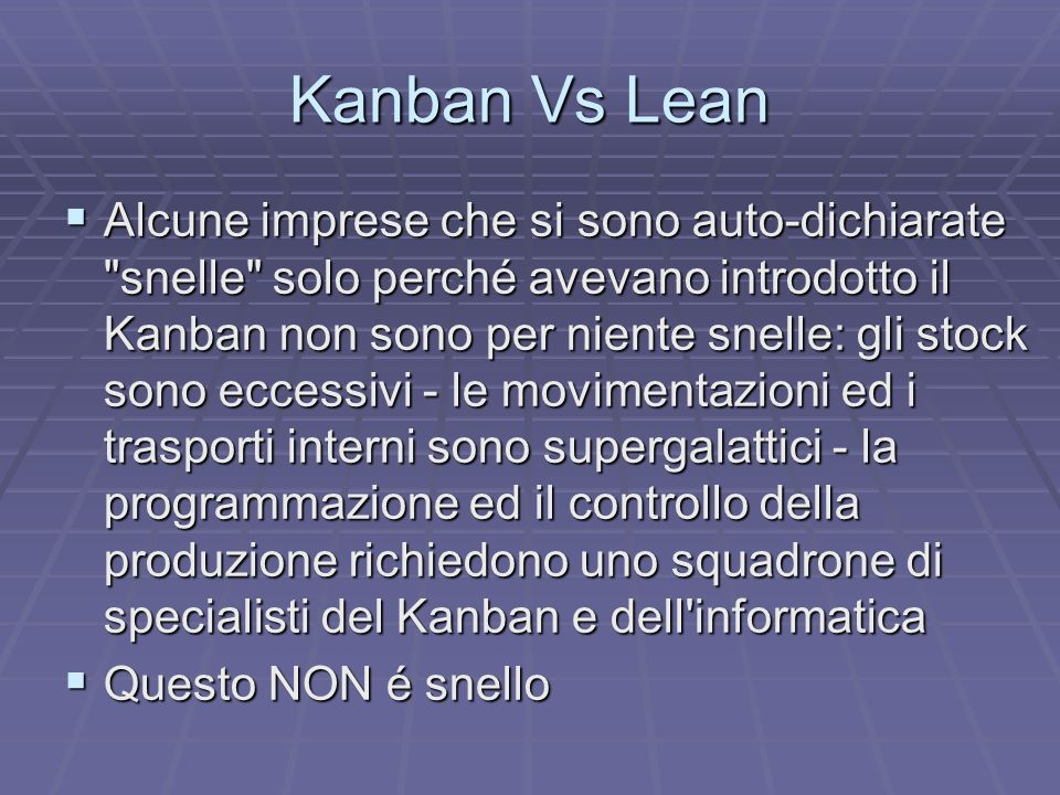 Kanban Vs Lean Il Kanban é comunque la strada verso la snellezza e aiuta in modo considerevole durante lo stadio di transizione tra una situazione tradizionale (PUSH/LOTTI/MRP) ad una veramente snella che corrisponde a zero scorte e che è la meta a cui tendere con il Kaizen diminuendo i valori dei Kanban in corso Il Kanban é comunque la strada verso la snellezza e aiuta in modo considerevole durante lo stadio di transizione tra una situazione tradizionale (PUSH/LOTTI/MRP) ad una veramente snella che corrisponde a zero scorte e che è la meta a cui tendere con il Kaizen diminuendo i valori dei Kanban in corso