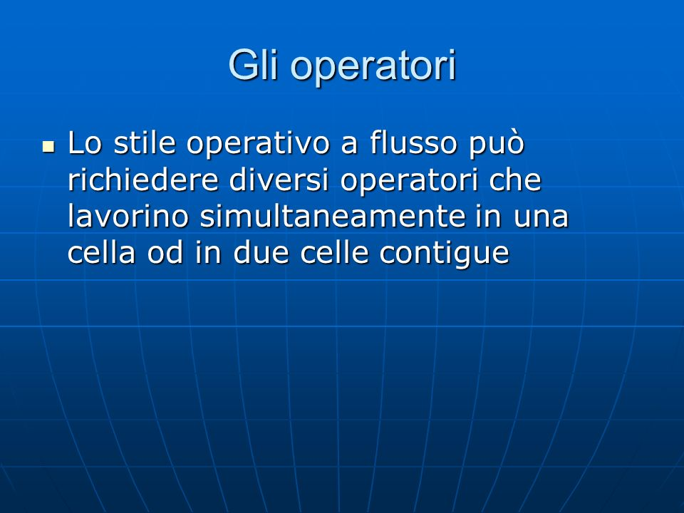 Gli operatori Lo stile operativo a flusso può richiedere diversi operatori che lavorino simultaneamente in una cella od in due celle contigue Lo stile