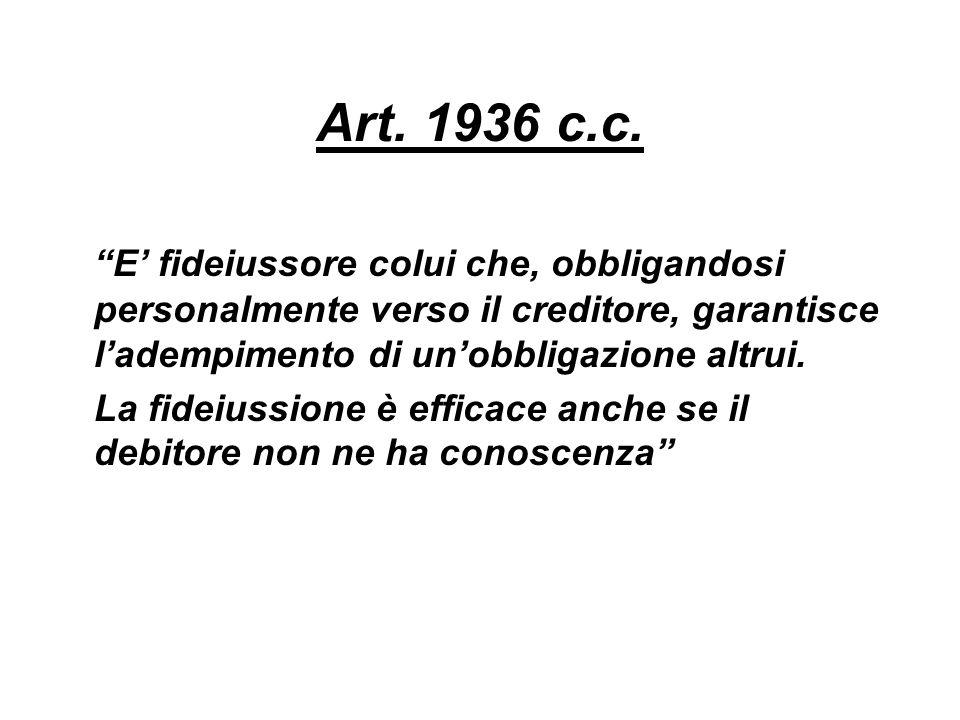 Art. 1936 c.c. E fideiussore colui che, obbligandosi personalmente verso il creditore, garantisce ladempimento di unobbligazione altrui. La fideiussio