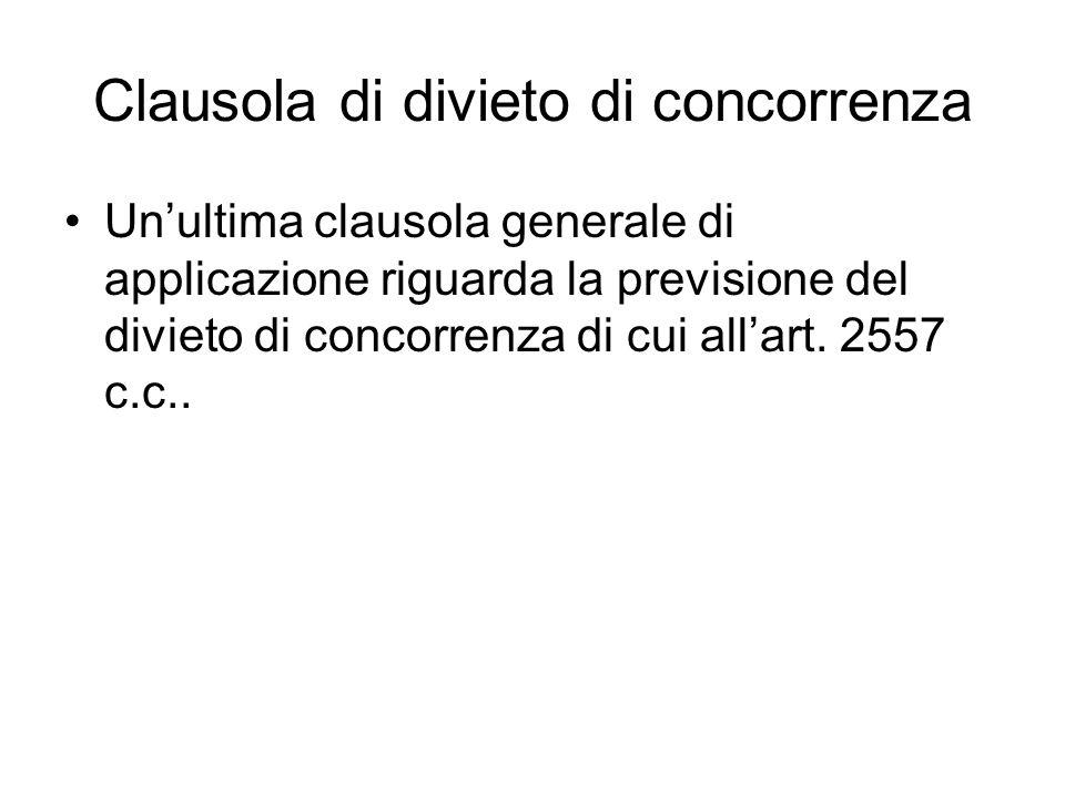 Clausola di divieto di concorrenza Unultima clausola generale di applicazione riguarda la previsione del divieto di concorrenza di cui allart. 2557 c.