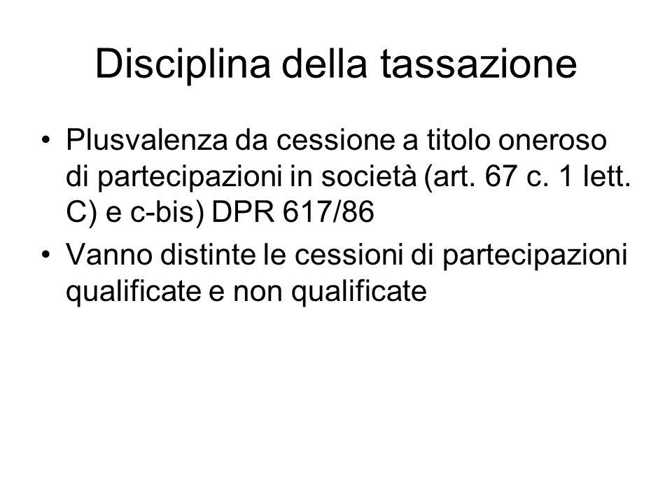 Disciplina della tassazione Plusvalenza da cessione a titolo oneroso di partecipazioni in società (art. 67 c. 1 lett. C) e c-bis) DPR 617/86 Vanno dis
