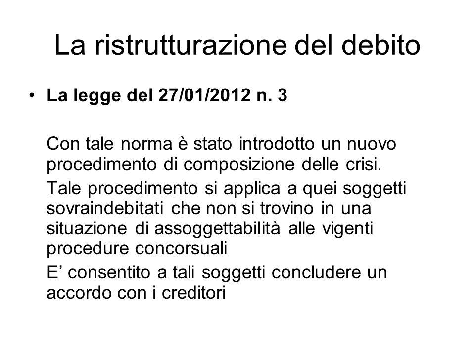 La ristrutturazione del debito La legge del 27/01/2012 n. 3 Con tale norma è stato introdotto un nuovo procedimento di composizione delle crisi. Tale