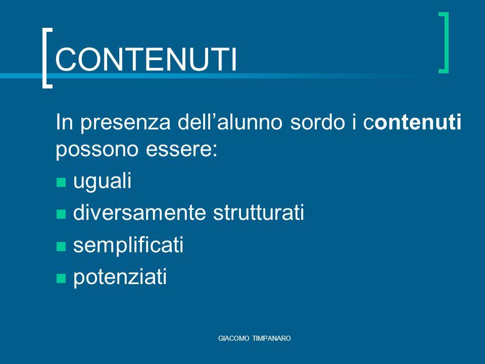 GIACOMO TIMPANARO CONTENUTI In presenza dellalunno sordo i contenuti possono essere: uguali diversamente strutturati semplificati potenziati