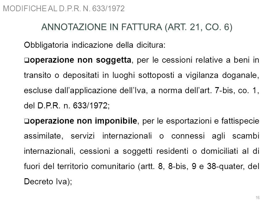 MODIFICHE AL D.P.R. N. 633/1972 16 ANNOTAZIONE IN FATTURA (ART. 21, CO. 6) Obbligatoria indicazione della dicitura: operazione non soggetta, per le ce