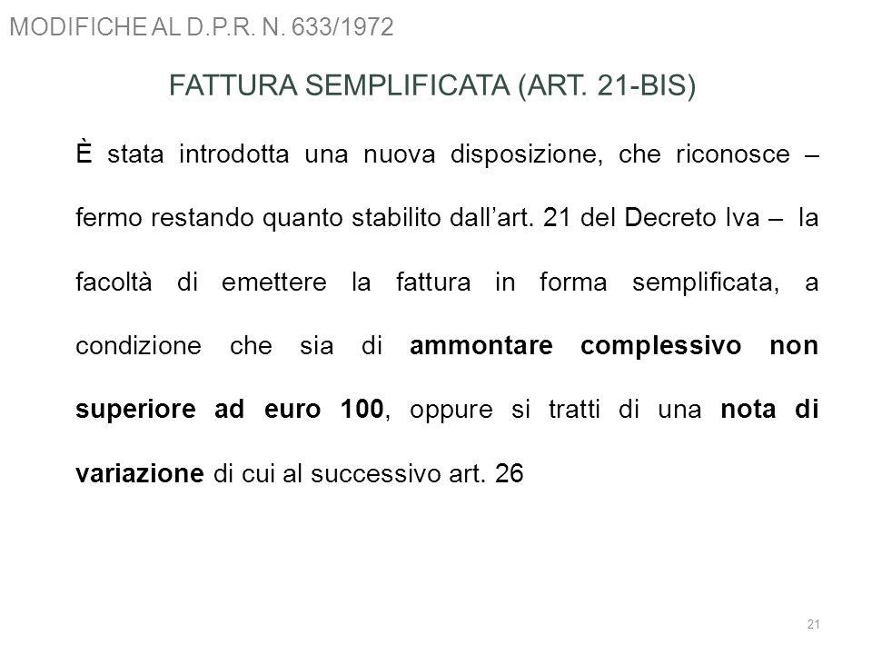 MODIFICHE AL D.P.R. N. 633/1972 21 FATTURA SEMPLIFICATA (ART. 21-BIS) È stata introdotta una nuova disposizione, che riconosce – fermo restando quanto