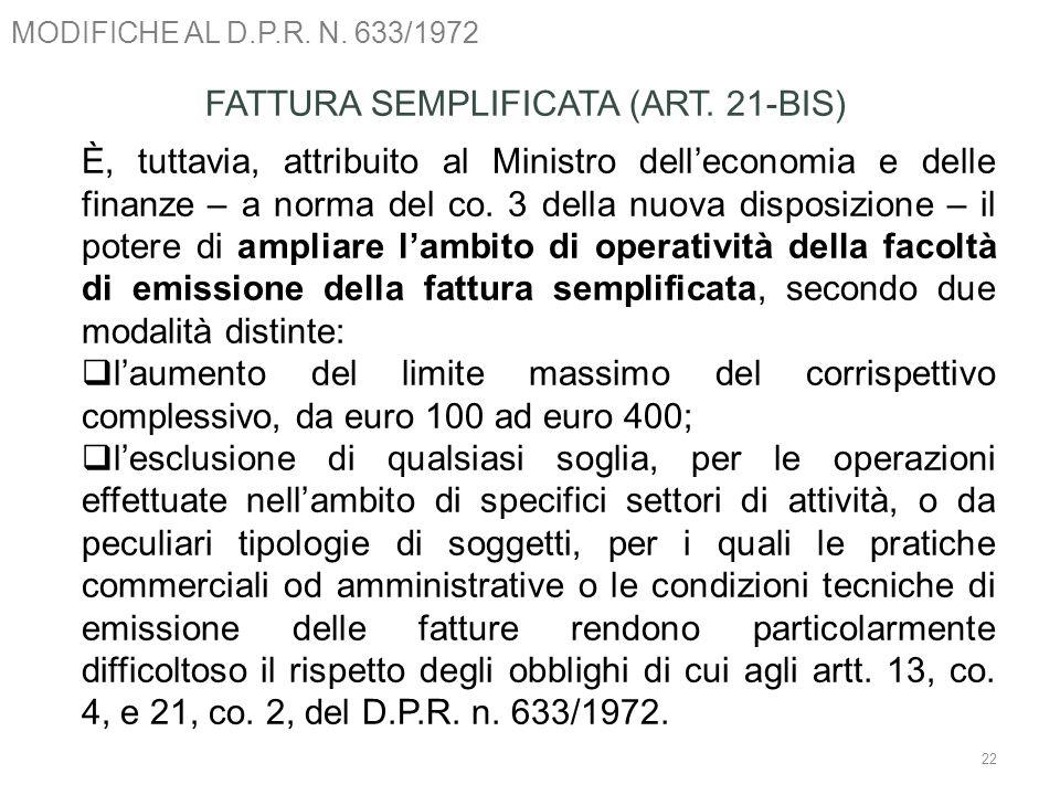 MODIFICHE AL D.P.R. N. 633/1972 22 FATTURA SEMPLIFICATA (ART. 21-BIS) È, tuttavia, attribuito al Ministro delleconomia e delle finanze – a norma del c