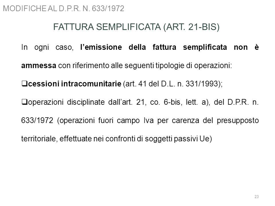 MODIFICHE AL D.P.R. N. 633/1972 23 FATTURA SEMPLIFICATA (ART. 21-BIS) In ogni caso, lemissione della fattura semplificata non è ammessa con riferiment