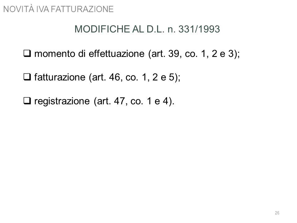NOVITÀ IVA FATTURAZIONE 26 MODIFICHE AL D.L. n. 331/1993 momento di effettuazione (art. 39, co. 1, 2 e 3); fatturazione (art. 46, co. 1, 2 e 5); regis