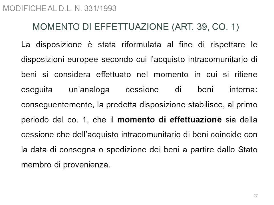 MODIFICHE AL D.L. N. 331/1993 27 MOMENTO DI EFFETTUAZIONE (ART. 39, CO. 1) La disposizione è stata riformulata al fine di rispettare le disposizioni e