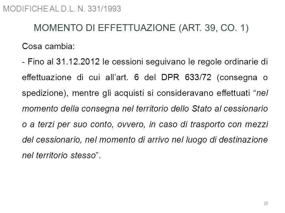 MODIFICHE AL D.L. N. 331/1993 28 MOMENTO DI EFFETTUAZIONE (ART. 39, CO. 1) Cosa cambia: - Fino al 31.12.2012 le cessioni seguivano le regole ordinarie