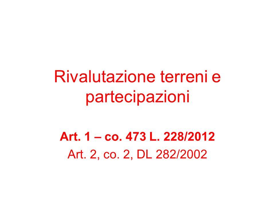 Rivalutazione terreni e partecipazioni Art. 1 – co. 473 L. 228/2012 Art. 2, co. 2, DL 282/2002