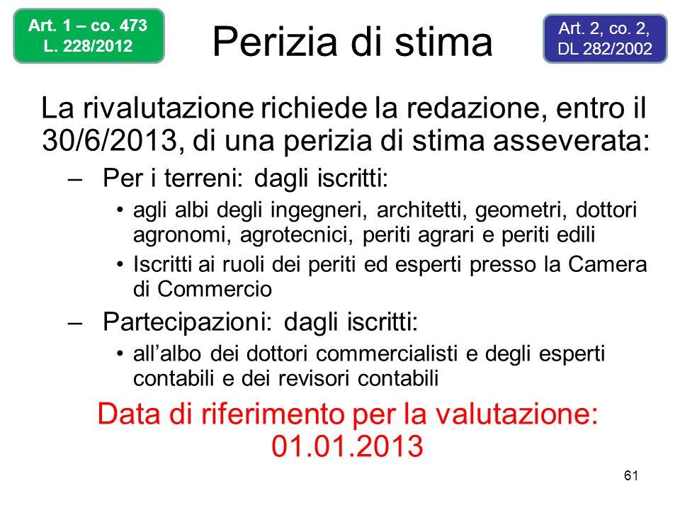 61 Perizia di stima La rivalutazione richiede la redazione, entro il 30/6/2013, di una perizia di stima asseverata: –Per i terreni: dagli iscritti: ag