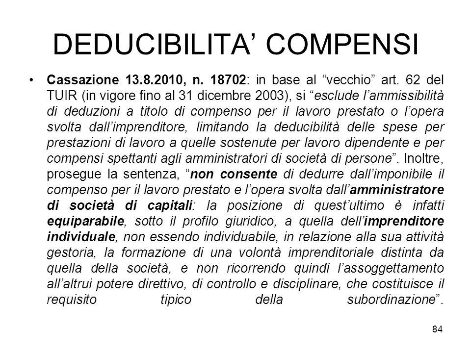 DEDUCIBILITA COMPENSI Cassazione 13.8.2010, n. 18702: in base al vecchio art. 62 del TUIR (in vigore fino al 31 dicembre 2003), si esclude lammissibil