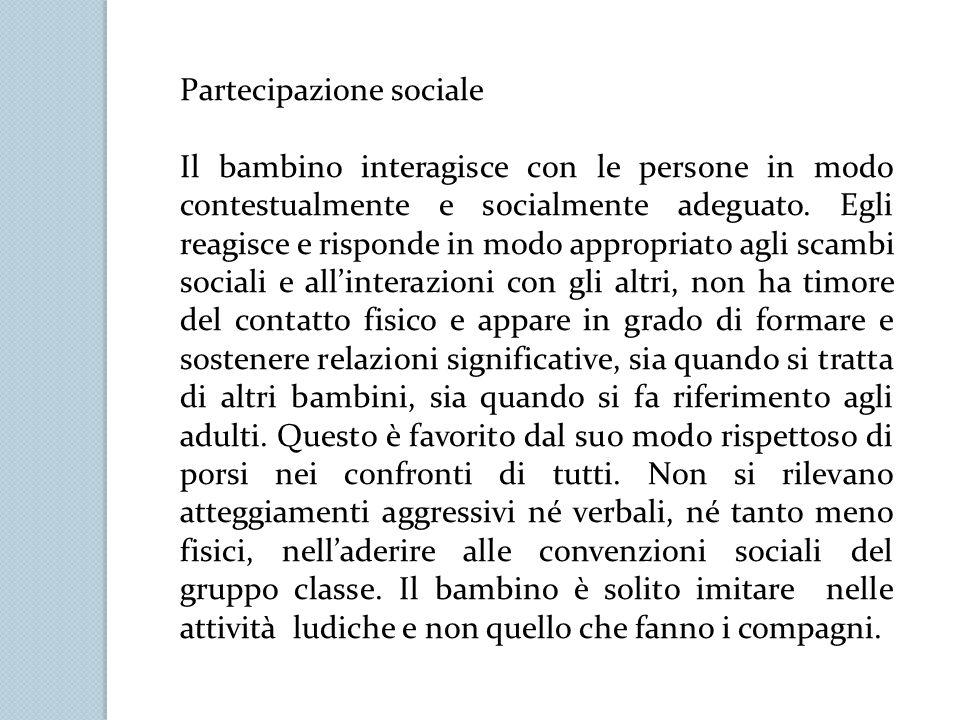 Partecipazione sociale Il bambino interagisce con le persone in modo contestualmente e socialmente adeguato. Egli reagisce e risponde in modo appropri