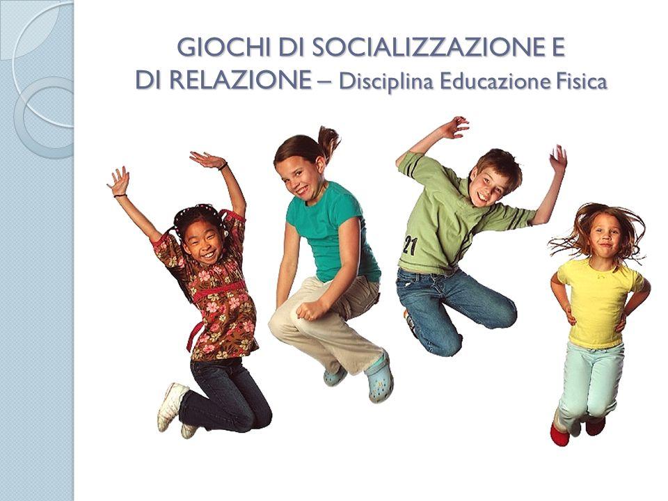 GIOCHI DI SOCIALIZZAZIONE E DI RELAZIONE – Disciplina Educazione Fisica Disciplina: Educazione Fisica hi di socializzazione e di relazione