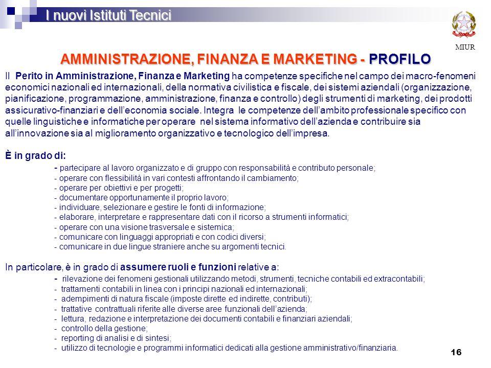 16 AMMINISTRAZIONE, FINANZA E MARKETING - PROFILO MIUR I nuovi Istituti Tecnici Il Perito in Amministrazione, Finanza e Marketing ha competenze specif