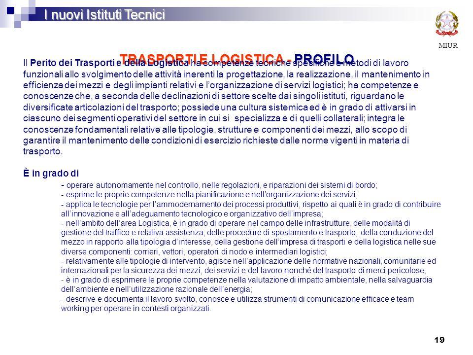 19 TRASPORTI E LOGISTICA - PROFILO MIUR I nuovi Istituti Tecnici Il Perito dei Trasporti e della Logistica ha competenze tecniche specifiche e metodi