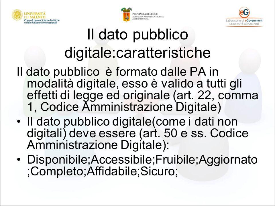 Il dato pubblico digitale:caratteristiche Il dato pubblico è formato dalle PA in modalità digitale, esso è valido a tutti gli effetti di legge ed originale (art.