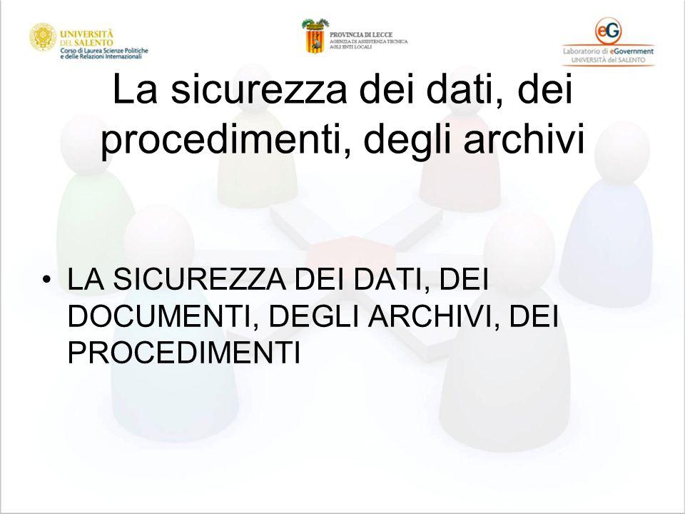 La sicurezza dei dati, dei procedimenti, degli archivi LA SICUREZZA DEI DATI, DEI DOCUMENTI, DEGLI ARCHIVI, DEI PROCEDIMENTI