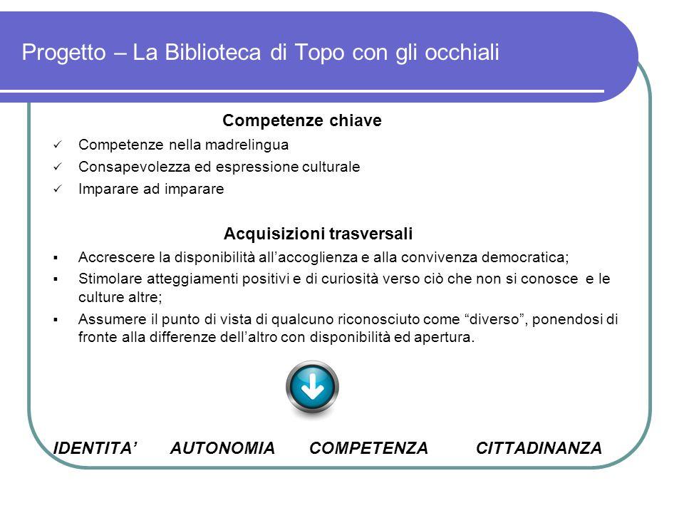 Progetto – La Biblioteca di Topo con gli occhiali Competenze chiave Competenze nella madrelingua Consapevolezza ed espressione culturale Imparare ad i