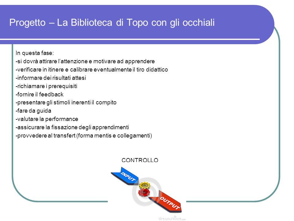 Progetto – La Biblioteca di Topo con gli occhiali In questa fase: -si dovrà attirare lattenzione e motivare ad apprendere -verificare in itinere e cal
