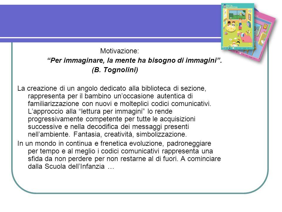 Motivazione: Per immaginare, la mente ha bisogno di immagini. (B. Tognolini) La creazione di un angolo dedicato alla biblioteca di sezione, rappresent