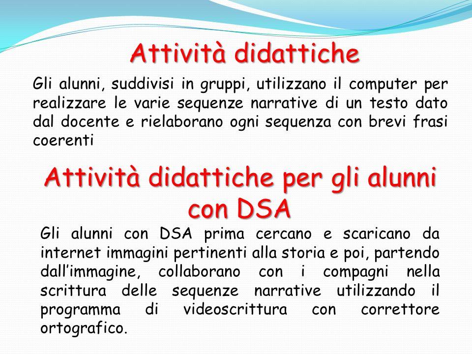 Attività didattiche Gli alunni, suddivisi in gruppi, utilizzano il computer per realizzare le varie sequenze narrative di un testo dato dal docente e