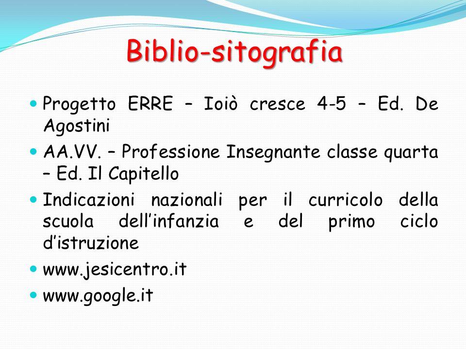 Biblio-sitografia Progetto ERRE – Ioiò cresce 4-5 – Ed. De Agostini AA.VV. – Professione Insegnante classe quarta – Ed. Il Capitello Indicazioni nazio