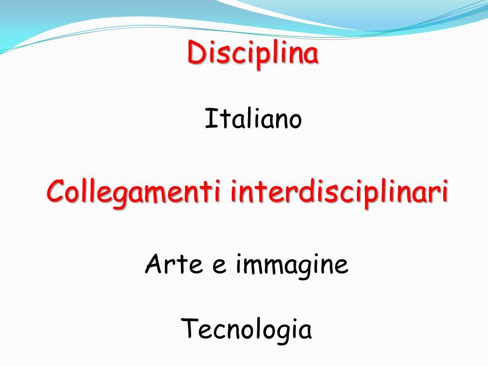 Disciplina Collegamenti interdisciplinari Italiano Arte e immagine Tecnologia