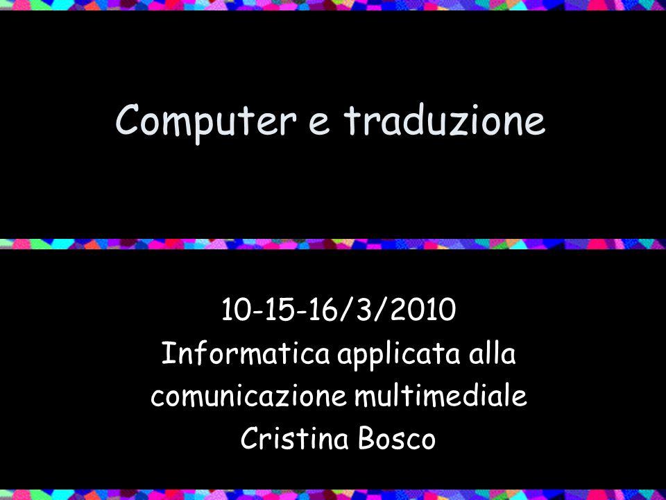 Computer e traduzione 10-15-16/3/2010 Informatica applicata alla comunicazione multimediale Cristina Bosco