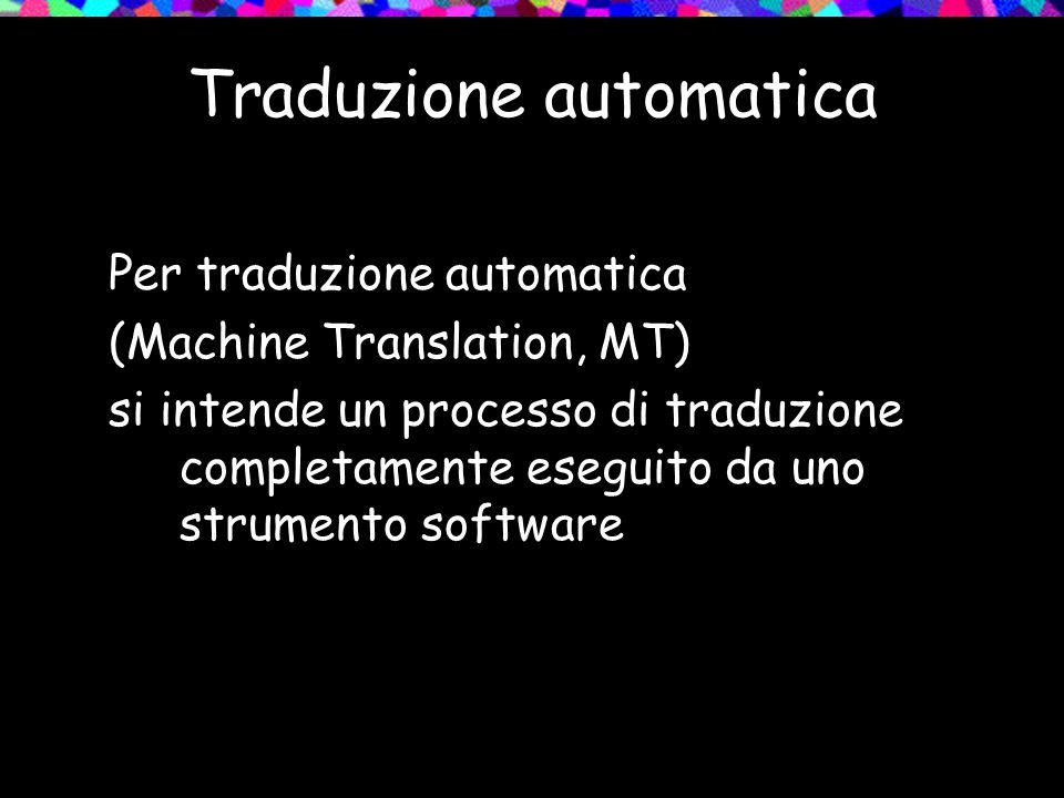 Traduzione automatica Per traduzione automatica (Machine Translation, MT) si intende un processo di traduzione completamente eseguito da uno strumento