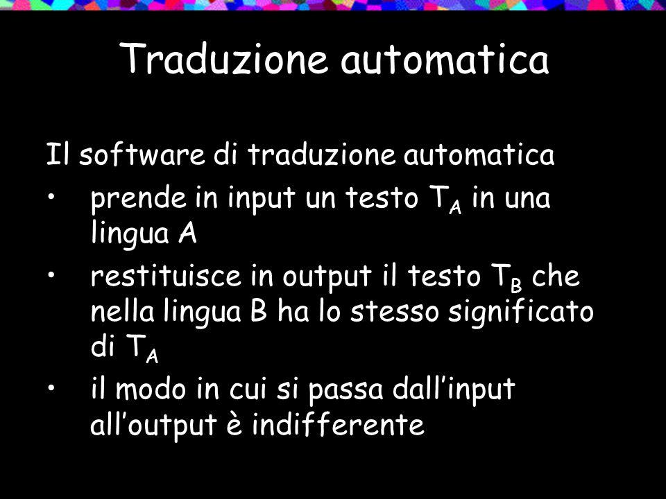 Traduzione automatica Il software di traduzione automatica prende in input un testo T A in una lingua A restituisce in output il testo T B che nella l