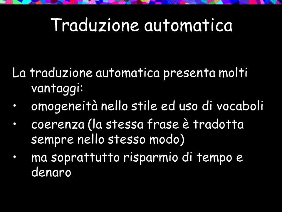Traduzione automatica La traduzione automatica presenta molti vantaggi: omogeneità nello stile ed uso di vocaboli coerenza (la stessa frase è tradotta