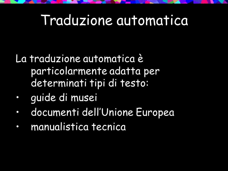 Traduzione automatica La traduzione automatica è particolarmente adatta per determinati tipi di testo: guide di musei documenti dellUnione Europea man
