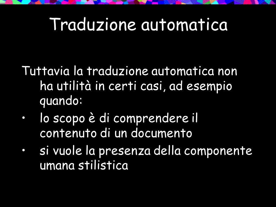 Traduzione automatica Tuttavia la traduzione automatica non ha utilità in certi casi, ad esempio quando: lo scopo è di comprendere il contenuto di un