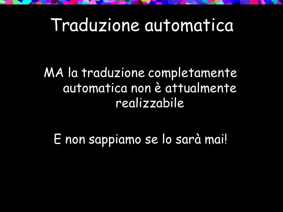 Traduzione automatica MA la traduzione completamente automatica non è attualmente realizzabile E non sappiamo se lo sarà mai!