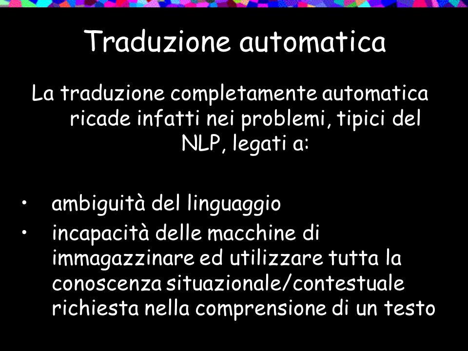 Traduzione automatica La traduzione completamente automatica ricade infatti nei problemi, tipici del NLP, legati a: ambiguità del linguaggio incapacit