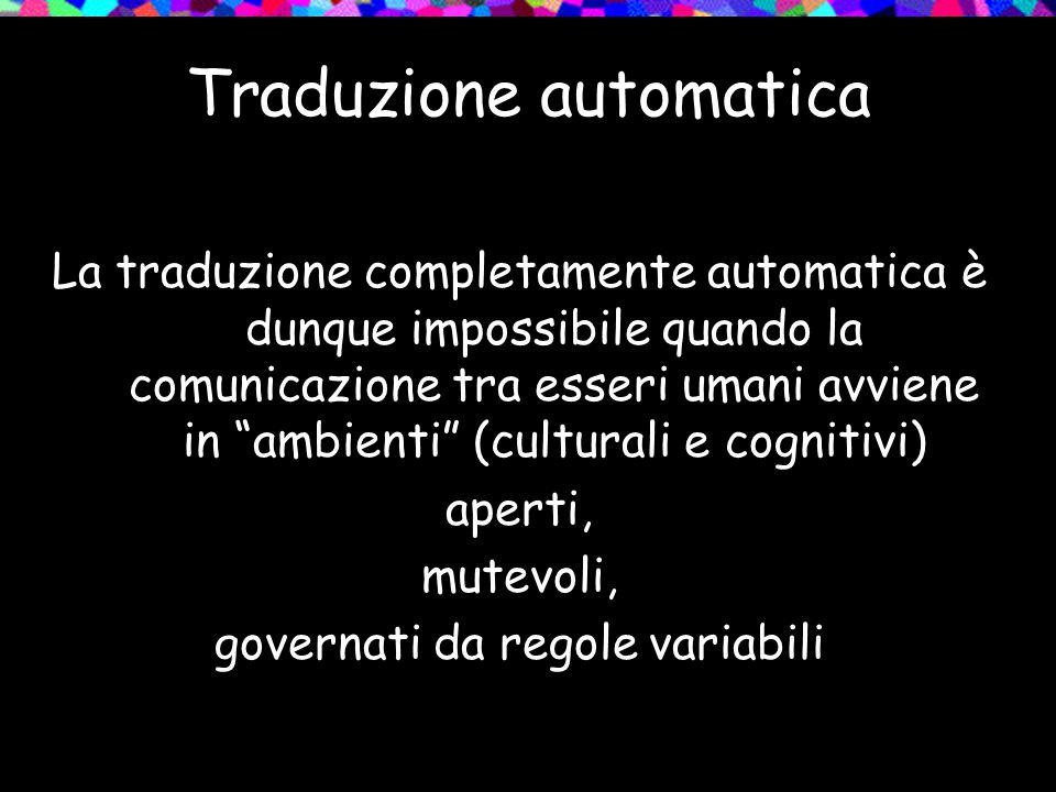 Traduzione automatica La traduzione completamente automatica è dunque impossibile quando la comunicazione tra esseri umani avviene in ambienti (cultur