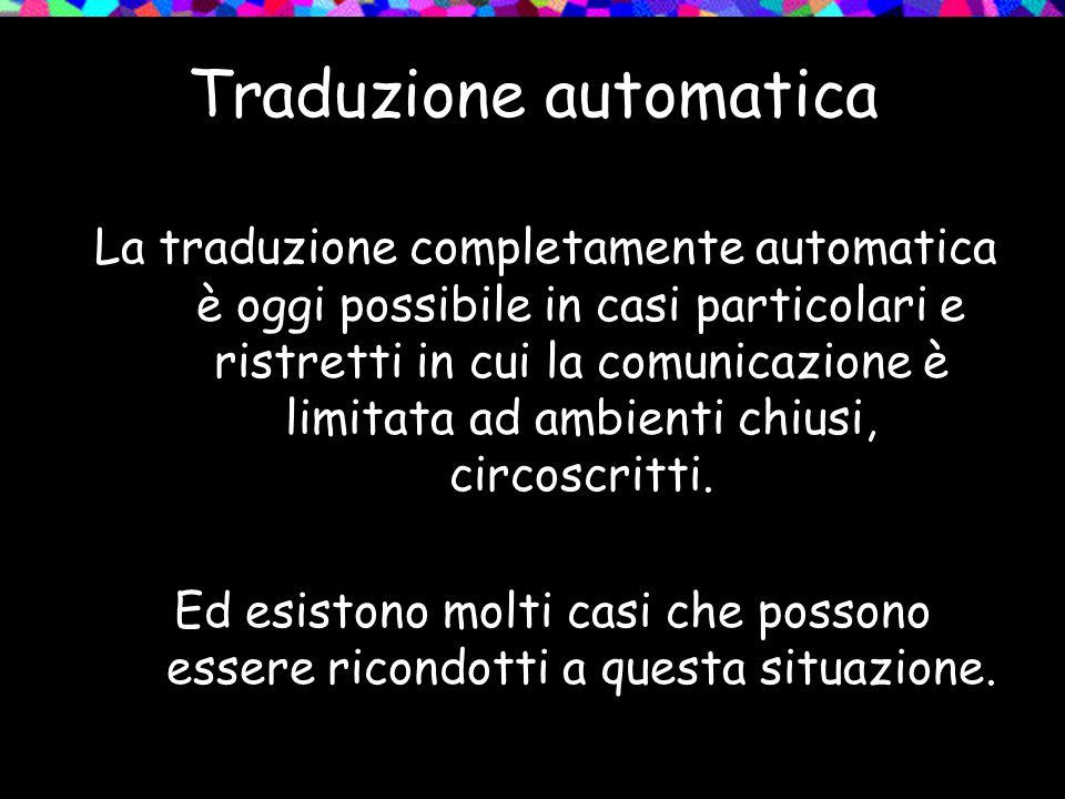 Traduzione automatica La traduzione completamente automatica è oggi possibile in casi particolari e ristretti in cui la comunicazione è limitata ad am